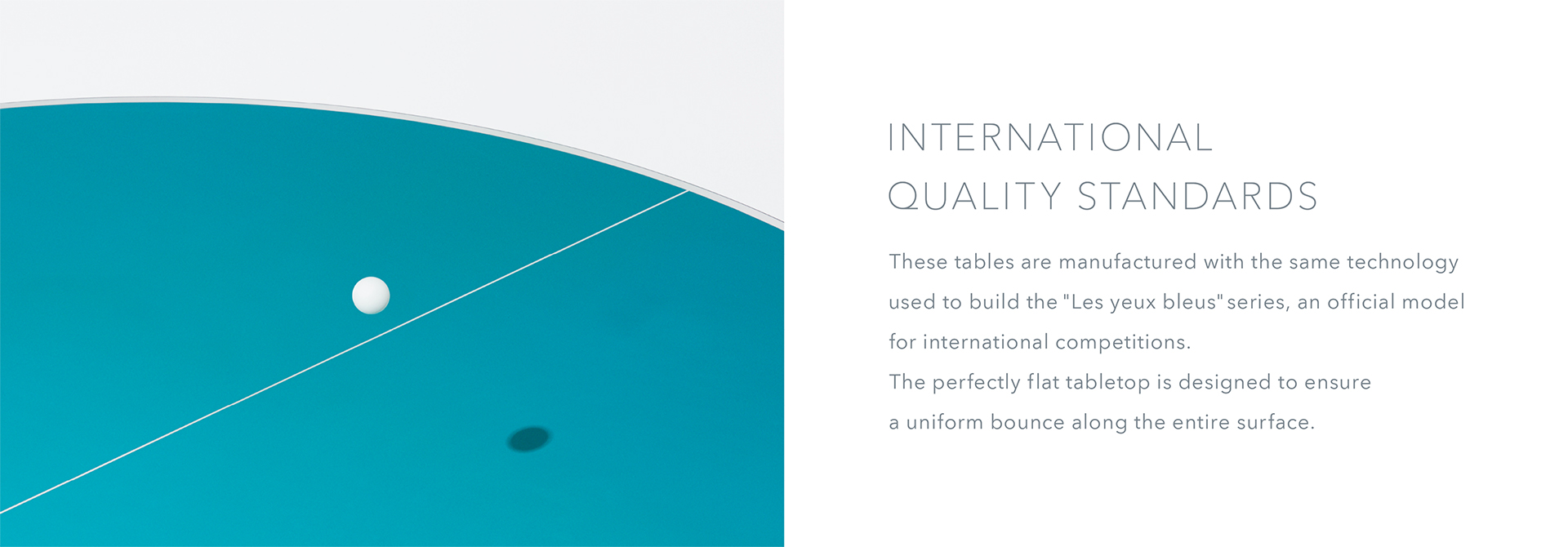 "International Quality Standards These tables are manufactured with the same technology used to build the ""Les yeux bleus"" series, an official model for international competitions. The perfectly flat tabletop is designed to ensure a uniform bounce along the entire surface."