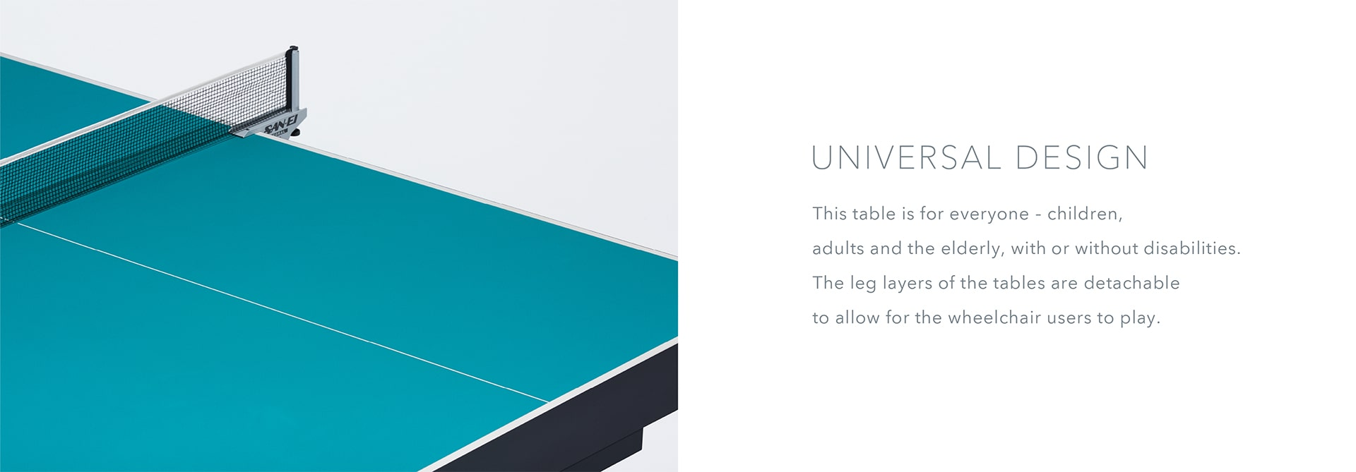 Universal Design This table is for everyone—children, adults and the elderly, with or without disabilities. The leg layers of the tables are detachable to allow for the wheelchair users to play. Stand in front of these tables and experience the world of para athletes.