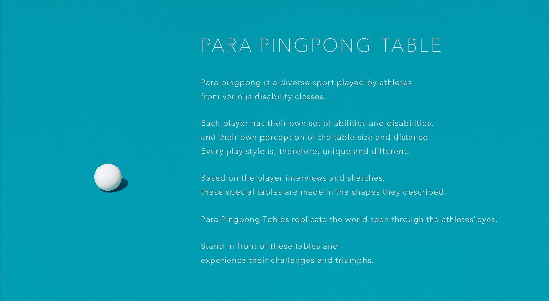 Para pingpong is a diverse sport played by athletes from various disability classes. Each player has their own set of abilities and disabilities, and their own perception of the table size and distance. Every play style is, therefore, unique and different. Based on the player interviews and sketches, these special tables are made in the shapes they described. Para Pingpong Tables replicate the world seen through the athletes'eyes. Stand in front of these tables and experience their challenges and triumphs.